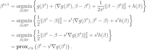 \begin{aligned} \beta^{t+1} &= \underset{\beta \in \mathbb{R}^p}{\text{argmin}} \left\{ g(\beta^t) + \langle \nabla g(\beta^t), \beta - \beta^t \rangle + \frac{1}{2s^t} \| \beta - \beta^t \|_2^2 + h(\beta) \right\} \\  &= \underset{\beta \in \mathbb{R}^p}{\text{argmin}} \left\{ \frac{1}{2} \| \beta^t - \beta \|_2^2 - s^t \langle \nabla g(\beta^t), \beta^t - \beta \rangle + s^t h(\beta) \right\} \\  &= \underset{\beta \in \mathbb{R}^p}{\text{argmin}} \left\{ \frac{1}{2} \| \beta^t - \beta - s^t \nabla g(\beta^t) \|_2^2 + s^t h(\beta) \right\} \\  &= \textbf{prox}_{s^t h} \left( \beta^t - s^t \nabla g(\beta^t) \right). \end{aligned}