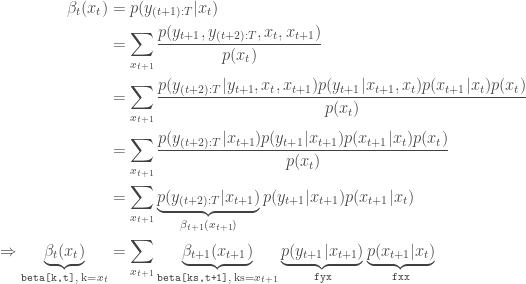 \begin{aligned} \beta_t(x_t) &= p(y_{(t+1):T}|x_t) \\ &= \sum_{x_{t+1}} \frac{p(y_{t+1},y_{(t+2):T},x_t,x_{t+1})} {p(x_t)} \\ &= \sum_{x_{t+1}} \frac{p(y_{(t+2):T}|y_{t+1},x_t,x_{t+1})p(y_{t+1}|x_{t+1},x_t)p(x_{t+1}|x_t)p(x_t)} {p(x_t)} \\ &= \sum_{x_{t+1}} \frac{p(y_{(t+2):T}|x_{t+1})p(y_{t+1}|x_{t+1})p(x_{t+1}|x_t){p(x_t)}} {p(x_t)} \\ &= \sum_{x_{t+1}} \underbrace{p(y_{(t+2):T}|x_{t+1})}_{\beta_{t+1}(x_{t+1})} p(y_{t+1}|x_{t+1})p(x_{t+1}|x_t) \\ \Rightarrow \underbrace{\beta_t(x_t)}_{\text{\texttt{beta[k,t]}, k=}x_t} &= \sum_{x_{t+1}} \underbrace{\beta_{t+1}(x_{t+1})}_{\text{\texttt{beta[ks,t+1]}, ks=}x_{t+1}} \underbrace{p(y_{t+1}|x_{t+1})}_{\text{\texttt{fyx}}} \underbrace{p(x_{t+1}|x_t)}_{\text{\texttt{fxx}}} \end{aligned}