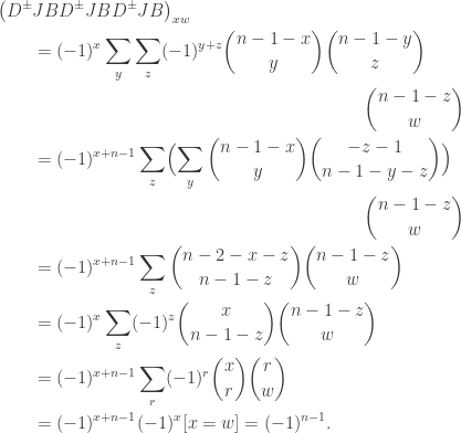 \begin{aligned} \bigl( D^\pm & J B D^\pm J B D^\pm J B \bigr)_{xw} \\ &= (-1)^x \sum_y \sum_z (-1)^{y+z} \binom{n-1-x}{y}\binom{n-1-y}{z} \\ & \hspace*{3in} \binom{n-1-z}{w} \\ &= (-1)^{x+n-1} \sum_z \Bigl( \sum_y \binom{n-1-x}{y} \binom{-z-1}{n-1-y-z} \Bigr) \\& \hspace*{3in} \binom{n-1-z}{w} \\ &= (-1)^{x+n-1} \sum_z \binom{n-2-x-z}{n-1-z}\binom{n-1-z}{w} \\ &= (-1)^{x} \sum_z (-1)^{z}\binom{x}{n-1-z}\binom{n-1-z}{w} \\ &= (-1)^{x+n-1} \sum_r (-1)^r \binom{x}{r} \binom{r}{w} \\&= (-1)^{x+n-1} (-1)^x [x=w] = (-1)^{n-1}. \end{aligned}