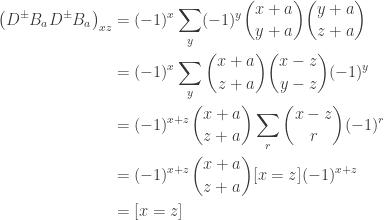 \begin{aligned} \bigl( D^\pm B_a D^\pm B_a \bigr)_{xz} &= (-1)^x \sum_y (-1)^y \binom{x+a}{y+a} \binom{y+a}{z+a} \\ &= (-1)^x \sum_y \binom{x+a}{z+a}\binom{x-z}{y-z}(-1)^y \\ &= (-1)^{x+z} \binom{x+a}{z+a} \sum_r \binom{x-z}{r}(-1)^r \\ &= (-1)^{x+z} \binom{x+a}{z+a} [x=z] (-1)^{x+z} \\ &= [x=z] \end{aligned}