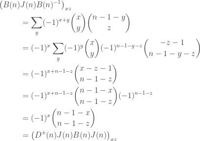 \begin{aligned} \bigl(B(n)&J(n)B(n)^{-1} \bigr)_{xz} \\ &= \sum_{y} (-1)^{x+y} \binom{x}{y} \binom{n-1-y}{z} \\ &= (-1)^x\sum_y (-1)^y \binom{x}{y} (-1)^{n-1-y-z} \binom{-z-1}{n-1-y-z} \\ &= (-1)^{x+n-1-z} \binom{x-z-1}{n-1-z} \\ &= (-1)^{x+n-1-z} \binom{n-1-x}{n-1-z} (-1)^{n-1-z} \\ &= (-1)^x \binom{n-1-x}{n-1-z} \\ &= \bigl( D^\pm(n)J(n)B(n)J(n) \bigr)_{xz}\end{aligned}