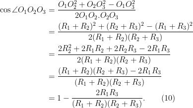 \begin{aligned} \cos \angle O_1 O_2 O_3 &= \frac{O_1 O_2^2 + O_2O_3^2 - O_1O_3^2}{2O_1 O_2. O_2O_3}\\  &= \frac{(R_1 + R_2)^2 + (R_2 + R_3)^2- (R_1 + R_3)^2 }{2(R_1 + R_2)(R_2 + R_3)}\\  &=\frac{2R_2^2 + 2R_1 R_2 + 2R_2 R_3 - 2R_1 R_3}{2(R_1 + R_2)(R_2 + R_3)}\\  &= \frac{(R_1 + R_2)(R_2+R_3) - 2R_1R_3}{(R_1 + R_2)(R_2 + R_3)}\\  &= 1 - \frac{2R_1R_3}{(R_1 + R_2)(R_2 + R_3)}. \quad\quad (10)  \end{aligned}