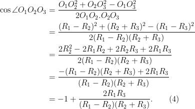 \begin{aligned} \cos \angle O_1 O_2 O_3 &= \frac{O_1 O_2^2 + O_2O_3^2 - O_1O_3^2}{2O_1 O_2. O_2O_3}\\  &= \frac{(R_1 - R_2)^2 + (R_2 + R_3)^2- (R_1 - R_3)^2 }{2(R_1 - R_2)(R_2 + R_3)}\\  &=\frac{2R_2^2 - 2R_1 R_2 + 2R_2 R_3 + 2R_1 R_3}{2(R_1 - R_2)(R_2 + R_3)}\\  &= \frac{-(R_1 - R_2)(R_2+R_3) + 2R_1R_3}{(R_1 - R_2)(R_2 + R_3)}\\  &= -1 + \frac{2R_1R_3}{(R_1 - R_2)(R_2 + R_3)}.\quad\quad (4)  \end{aligned}