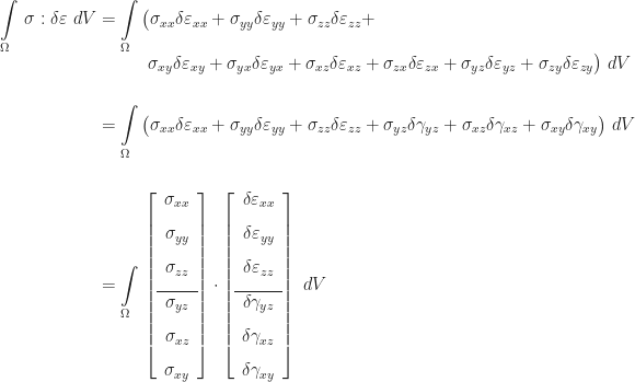 \begin{aligned} \displaystyle\int\limits_{\Omega}\,\sigma : \delta\varepsilon\,\,dV &= \displaystyle\int\limits_{\Omega}\,\bigl(\sigma_{xx}\delta\varepsilon_{xx} + \sigma_{yy}\delta\varepsilon_{yy} + \sigma_{zz}\delta\varepsilon_{zz} + \bigr. \\[-4pt] & \mbox{\hspace{1.2cm}} \bigl.\sigma_{xy}\delta\varepsilon_{xy} + \sigma_{yx}\delta\varepsilon_{yx} + \sigma_{xz}\delta\varepsilon_{xz} + \sigma_{zx}\delta\varepsilon_{zx} + \sigma_{yz}\delta\varepsilon_{yz} + \sigma_{zy}\delta\varepsilon_{zy}\bigr)\,\,dV \\[16pt] &= \int\limits_{\Omega}\,\bigl(\sigma_{xx}\delta\varepsilon_{xx} + \sigma_{yy}\delta\varepsilon_{yy} + \sigma_{zz}\delta\varepsilon_{zz} + \sigma_{yz}\delta\gamma_{yz} + \sigma_{xz}\delta\gamma_{xz} + \sigma_{xy}\delta\gamma_{xy}\bigr)\,\,dV \\[16pt] &= \int\limits_{\Omega}\,\left[\begin{array}{c} \sigma_{xx} \\[8pt] \sigma_{yy} \\[8pt] \sigma_{zz} \\[8pt]\hline \sigma_{yz} \\[8pt] \sigma_{xz} \\[8pt] \sigma_{xy} \end{array}\right] \cdot \left[\begin{array}{c} \delta\varepsilon_{xx} \\[8pt] \delta\varepsilon_{yy} \\[8pt] \delta\varepsilon_{zz} \\[8pt]\hline \delta\gamma_{yz} \\[8pt] \delta\gamma_{xz} \\[8pt] \delta\gamma_{xy} \end{array}\right]\,\,dV \end{aligned}