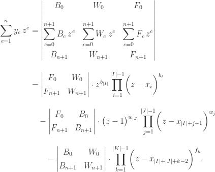 \begin{aligned} \displaystyle \sum_{e = 1}^n y_e \, z^e & = \left| \begin{matrix} B_0 & W_0 & F_0 \[15pt] \displaystyle \sum_{e = 0}^{n+1} B_e \, z^e & \displaystyle \sum_{e = 0}^{n+1} W_e \, z^e & \displaystyle \sum_{e = 0}^{n+1} F_e \, z^e \[15pt] B_{n+1} & W_{n+1} & F_{n+1} \end{matrix} \right| \[10pt] & = \left| \begin{matrix} F_0 & W_0 \[5pt] F_{n+1} & W_{n+1} \end{matrix} \right| \cdot z^{b_{|I|}} \prod_{i = 1}^{|I|-1} \biggl( z - x_i \biggr)^{b_i} \[10pt] & \quad - \left| \begin{matrix} F_0 & B_0 \[5pt] F_{n+1} & B_{n+1} \end{matrix} \right| \cdot \bigl( z - 1 \bigr)^{w_{|J|}} \prod_{j = 1}^{|J|-1} \biggl( z - x_{|I|+j-1} \biggr)^{w_j} \[10pt] & \qquad - \left| \begin{matrix} B_0 & W_0 \[5pt] B_{n+1} & W_{n+1} \end{matrix} \right| \cdot \prod_{k = 1}^{|K|-1} \biggl( z - x_{|I|+|J|+k-2} \biggr)^{f_k}. \end{aligned}