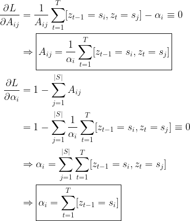 \begin{aligned} \frac{\partial L}{\partial A_{ij}} &= \frac{1}{A_{ij}}\sum\limits_{t=1}^T [z_{t-1}=s_i, z_t = s_j] - \alpha_i \equiv 0 \\ &\Rightarrow \boxed{A_{ij} = \frac{1}{\alpha_i}\sum\limits_{t=1}^T [z_{t-1}=s_i, z_t = s_j]} \\ \frac{\partial L}{\partial \alpha_i} &= 1 - \sum\limits_{j=1}^{|S|} A_{ij} \\ &= 1 - \sum\limits_{j=1}^{|S|}\frac{1}{\alpha_i}\sum\limits_{t=1}^T [z_{t-1}=s_i, z_t = s_j] \equiv 0 \\ &\Rightarrow \alpha_i = \sum\limits_{j=1}^{|S|}\sum\limits_{t=1}^T [z_{t-1}=s_i, z_t =s_j] \\ &\Rightarrow \boxed{ \alpha_i = \sum\limits_{t=1}^T [z_{t-1}=s_i] } \end{aligned}
