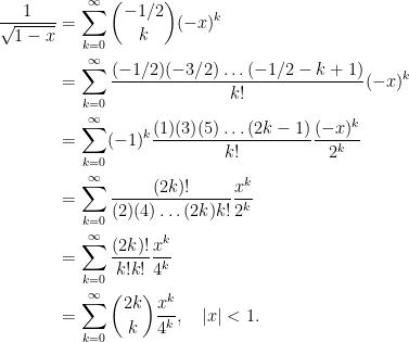 \begin{aligned} \frac{1}{\sqrt{1-x}} &= \sum_{k=0}^{\infty} \binom{-1/2}{k} (-x)^k \\&= \sum_{k=0}^{\infty} \frac{(-1/2)(-3/2)\ldots (-1/2 - k + 1)}{k!} (-x)^k\\ &= \sum_{k=0}^{\infty} (-1)^k \frac{(1)(3)(5)\ldots (2k-1)}{k!}\frac{(-x)^k}{2^k}\\ &= \sum_{k=0}^{\infty} \frac{(2k)!}{(2)(4)\ldots (2k) k!}\frac{x^k}{2^k}\\ &= \sum_{k=0}^{\infty} \frac{(2k)!}{k! k!} \frac{x^k}{4^k} \\ &= \sum_{k=0}^{\infty} \binom{2k}{k} \frac{x^k}{4^k}, \quad |x| < 1.\end{aligned}
