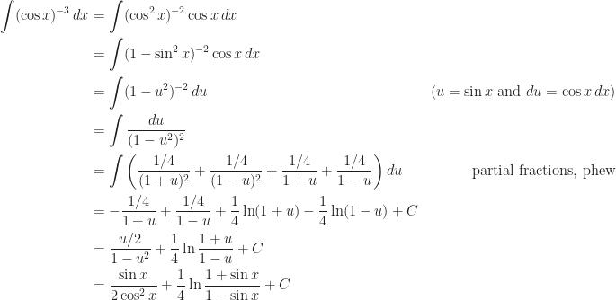 \begin{aligned} \int (\cos x)^{-3}\,dx &= \int (\cos^2 x)^{-2} \cos x\,dx & \\  &= \int (1-\sin^2 x)^{-2} \cos x\,dx & \\  &= \int (1-u^2)^{-2} \,du &\text{(}u=\sin x\text{ and }du = \cos x\,dx\text{)} \\  &= \int \frac{du}{(1-u^2)^2} & \\  &= \int \left(\frac{1/4}{(1+u)^2} + \frac{1/4}{(1-u)^2} + \frac{1/4}{1+u} + \frac{1/4}{1-u}\right)du & \text{partial fractions, phew}\\  &= -\frac{1/4}{1+u} + \frac{1/4}{1-u} + \frac14 \ln (1+u) - \frac14 \ln (1-u) + C & \\  &= \frac{u/2}{1-u^2} + \frac14 \ln \frac{1+u}{1-u} + C &\\  &= \frac{\sin x}{2\cos^2 x} + \frac14 \ln \frac{1+\sin x}{1-\sin x} +C  \end{aligned}