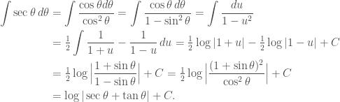 \begin{aligned} \int \sec \theta \, d\theta &= \int \frac{\cos \theta d\theta}{\cos^2 \theta} = \int \frac{\cos \theta \, d\theta}{1-\sin^2 \theta} = \int \frac{du}{1-u^2} \\ &= \tfrac{1}{2} \int \frac{1}{1+u} - \frac{1}{1-u}\, du= \tfrac{1}{2} \log \vert 1+ u \vert - \tfrac{1}{2} \log \vert 1-u\vert + C \\ &= \tfrac{1}{2} \log \Big\vert \frac{1+\sin \theta}{1-\sin \theta} \Big\vert + C =\tfrac{1}{2} \log \Big\vert \frac{(1+\sin \theta)^2}{\cos^2 \theta} \Big\vert + C \\ &= \log \vert \sec \theta + \tan \theta \vert+C. \end{aligned}