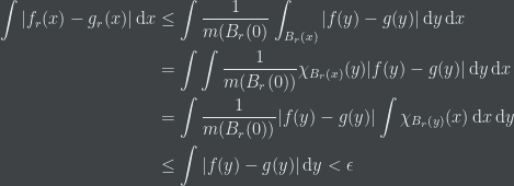 \begin{aligned} \int |f_{r}(x)-g_{r}(x)| \, {\rm d}x &\le \int \frac{1}{m(B_{r}(0)} \int_{B_{r}(x)} |f(y)-g(y)| \, {\rm d}y \, {\rm d}x \\ &=\int \int \frac{1}{m(B_{r}(0))} \chi_{B_{r}(x)}(y) |f(y)-g(y)| \, {\rm d}y \, {\rm d}x \\ &=\int \frac{1}{m(B_{r}(0))} |f(y)-g(y)| \int \chi_{B_{r}(y)}(x) \, {\rm d}x \, {\rm d}y \\ &\le \int |f(y)-g(y)| \, {\rm d}y<\epsilon \end{aligned}