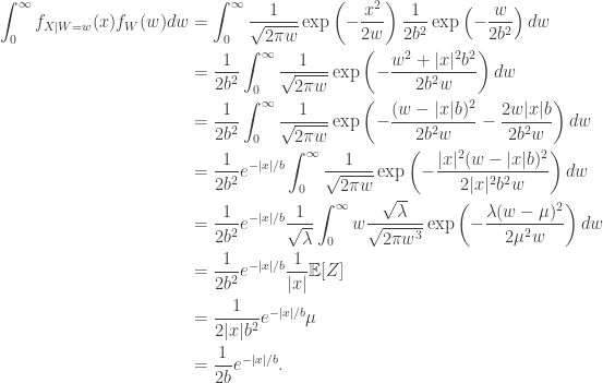 \begin{aligned} \int_0^\infty f_{X \mid W = w}(x) f_W(w) dw &= \int_0^\infty \frac{1}{\sqrt{2\pi w}} \exp \left( - \frac{x^2}{2w} \right) \frac{1}{2b^2} \exp \left( - \frac{w}{2b^2} \right) dw \\  &= \frac{1}{2b^2} \int_0^\infty \frac{1}{\sqrt{2\pi w}} \exp \left( - \frac{w^2 + |x|^2b^2}{2b^2 w} \right) dw \\  &= \frac{1}{2b^2} \int_0^\infty \frac{1}{\sqrt{2\pi w}} \exp \left( - \frac{(w - |x|b)^2}{2b^2 w} - \frac{2w|x|b}{2b^2w} \right) dw \\  &= \frac{1}{2b^2} e^{-|x|/b} \int_0^\infty \frac{1}{\sqrt{2\pi w}} \exp \left( - \frac{|x|^2(w - |x|b)^2}{2|x|^2b^2 w} \right) dw \\  &= \frac{1}{2b^2} e^{-|x|/b} \frac{1}{\sqrt{\lambda}} \int_0^\infty w \frac{\sqrt{\lambda}}{\sqrt{2\pi w^3}} \exp \left( - \frac{\lambda(w - \mu)^2}{2\mu^2 w} \right) dw \\  &= \frac{1}{2b^2} e^{-|x|/b} \frac{1}{|x|} \mathbb{E}[Z] \\  &= \frac{1}{2|x|b^2} e^{-|x|/b} \mu \\  &= \frac{1}{2b} e^{-|x|/b}. \end{aligned}
