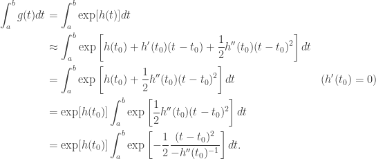 \begin{aligned} \int_a^b g(t) dt &= \int_a^b \exp[h(t)] dt \\  &\approx \int_a^b \exp \left[ h(t_0) + h'(t_0) (t - t_0) + \frac{1}{2}h''(t_0) (t - t_0)^2 \right] dt \\  &= \int_a^b \exp \left[ h(t_0) + \frac{1}{2}h''(t_0) (t - t_0)^2 \right] dt &(h'(t_0) = 0) \\  &= \exp [h(t_0)] \int_a^b \exp \left[ \frac{1}{2}h''(t_0) (t - t_0)^2 \right]dt \\  &= \exp [h(t_0)] \int_a^b \exp \left[ - \frac{1}{2} \frac{(t - t_0)^2}{-h''(t_0)^{-1}} \right]dt. \end{aligned}