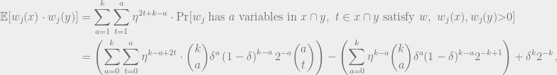 \begin{aligned} \mathbb{E}[w_j(x) \cdot w_j(y)] &= \sum_{a = 1}^k \sum_{t=1}^a \eta^{2t + k - a} \cdot \Pr[w_j \text{ has } a \text{ variables in } x \cap y,\ t \in x \cap y \text{ satisfy }w, \ w_j(x),w_j(y) \textgreater 0]\\ &= \left(\sum_{a = 0}^k\sum_{t=0}^a \eta^{k - a + 2t} \cdot \binom{k}{a}\delta^{a}\left(1 - \delta\right)^{k-a} 2^{-a} \binom{a}{t}\right) - \left(\sum_{a=0}^k \eta^{k-a} \binom{k}{a} \delta^a(1-\delta)^{k-a} 2^{-k+1}\right) + \delta^k2^{-k},\end{aligned}