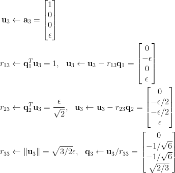 \begin{aligned} \mathbf{u}_3&\leftarrow\mathbf{a}_3=\begin{bmatrix}  1\\  0\\  0\\  \epsilon  \end{bmatrix}\\  r_{13}&\leftarrow\mathbf{q}_1^T\mathbf{u}_3=1,~~\mathbf{u}_3\leftarrow\mathbf{u}_3-r_{13}\mathbf{q}_1=\begin{bmatrix}  0\\  -\epsilon\\  0\\  \epsilon  \end{bmatrix}\\  r_{23}&\leftarrow\mathbf{q}_2^T\mathbf{u}_3=\displaystyle\frac{\epsilon}{\sqrt{2}},~~\mathbf{u}_3\leftarrow\mathbf{u}_3-r_{23}\mathbf{q}_2=\begin{bmatrix}  0\\  -\epsilon/{2}\\  -\epsilon/{2}\\  \epsilon  \end{bmatrix}\\  r_{33}&\leftarrow\Vert\mathbf{u}_3\Vert=\sqrt{3/2}\epsilon,~~\mathbf{q}_3\leftarrow\mathbf{u}_3/r_{33}=\begin{bmatrix}  0\\  -1/\sqrt{6}\\  -1/\sqrt{6}\\  \sqrt{2/3}  \end{bmatrix}\end{aligned}