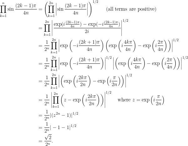 \begin{aligned} \prod_{k=1}^n \sin \frac{(2k-1)\pi}{4n} &= \left(\prod_{k=1}^{2n} \left| \sin \frac{(2k-1)\pi}{4n} \right|\right)^{1/2} \quad \text{ (all terms are positive)}\\ &= \prod_{k=1}^{2n} \left| \frac{\exp(i\frac{(2k-1)\pi}{4n}) - \exp(-i\frac{(2k-1)\pi}{4n})}{2i} \right|^{1/2} \\ &= \frac{1}{2^n} \prod_{k=1}^{2n} \left| \exp\left(-i \frac{(2k+1)\pi}{4n}\right) \left(\exp\left(i\frac{4k\pi}{4n}\right) - \exp\left(i\frac{2\pi}{4n}\right)\right) \right|^{1/2}\\ &= \frac{1}{2^n} \prod_{k=1}^{2n} \left| \exp\left(-i \frac{(2k+1)\pi}{4n}\right) \right|^{1/2} \left| \left(\exp\left(i\frac{4k\pi}{4n}\right) - \exp\left(i\frac{2\pi}{4n}\right)\right) \right|^{1/2}\\ &= \frac{1}{2^n} \prod_{k=1}^{2n} \left| \left(\exp\left(i\frac{2k\pi}{2n}\right) - \exp\left(i\frac{\pi}{2n}\right)\right) \right|^{1/2}\\ &= \frac{1}{2^n} \left|\prod_{k=1}^{2n} \left(z-\exp\left(i\frac{2k\pi}{2n}\right)\right) \right|^{1/2} \quad \text{where }z = \exp\left(i\frac{\pi}{2n}\right)\\ &= \frac{1}{2^n} |(z^{2n}-1)|^{1/2}\\ &= \frac{1}{2^n} |-1-1|^{1/2}\\ &= \frac{\sqrt{2}}{2^n}. \end{aligned}