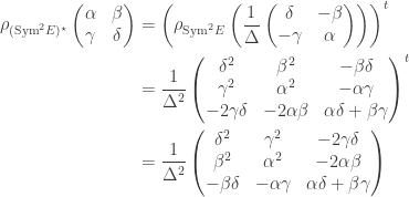 \begin{aligned} \rho_{(\mathrm{Sym}^2 E)^\star}\left( \begin{matrix} \alpha & \beta \\ \gamma & \delta \end{matrix} \right) &= \left( \rho_{\mathrm{Sym}^2 E} \left( \frac{1}{\Delta} \left( \begin{matrix}  \delta & -\beta \\ -\gamma & \alpha \end{matrix} \right) \right) \right)^t \\ &= \frac{1}{\Delta^2} \left( \begin{matrix} \delta^2  & \beta^2 & - \beta\delta\\ \gamma^2 & \alpha^2 & -\alpha\gamma \\ -2\gamma \delta &  -2\alpha\beta & \alpha \delta + \beta \gamma  \end{matrix} \right)^t \\ &= \frac{1}{\Delta^2} \left( \begin{matrix} \delta^2 & \gamma^2 & -2\gamma\delta \\ \beta^2 & \alpha^2 & -2\alpha\beta \\ -\beta\delta & -\alpha\gamma & \alpha \delta + \beta \gamma \\  \end{matrix} \right) \end{aligned}