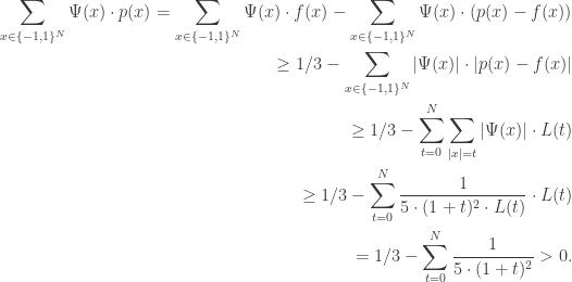 \begin{aligned} \sum _{x \in \{-1, 1\}^N} \Psi (x) \cdot p(x) = \sum _{x \in \{-1, 1\}^N} \Psi (x) \cdot f(x) - \sum _{x \in \{-1, 1\}^N} \Psi (x) \cdot (p(x) - f(x))\\ \geq 1/3 - \sum _{x \in \{-1, 1\}^N} |\Psi (x)| \cdot |p(x) - f(x)|\\ \geq 1/3 - \sum _{t=0}^N \sum _{|x|=t} |\Psi (x)| \cdot L(t)\\ \geq 1/3 - \sum _{t=0}^N \frac {1}{5 \cdot (1+t)^2 \cdot L(t)} \cdot L(t)\\ = 1/3 - \sum _{t=0}^N \frac {1}{5 \cdot (1+t)^2} > 0. \end{aligned}
