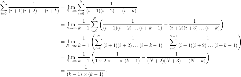 \begin{aligned} \sum_{i=0}^{\infty} \frac{1}{(i+1)(i+2) \ldots (i + k)} &= \lim_{N \rightarrow \infty} \sum_{i=0}^N \frac{1}{(i+1)(i+2) \ldots (i + k)}\\ &= \lim_{N \rightarrow \infty} \frac{1}{k-1} \sum_{i=0}^N \left( \frac{1}{(i+1)(i+2)\ldots (i+k-1)} - \frac{1}{(i+2)(i+3)\ldots (i+k)} \right) \\ &= \lim_{N \rightarrow \infty} \frac{1}{k-1} \left( \sum_{i=0}^N \frac{1}{(i+1)(i+2) \ldots (i+k-1)} - \sum_{i=1}^{N+1} \frac{1}{(i+1)(i+2) \ldots (i + k - 1)} \right) \\ &= \lim_{N \rightarrow \infty} \frac{1}{k-1} \left( \frac{1}{1 \times 2 \times \ldots \times (k-1) } - \frac{1}{(N+2)(N+3) \ldots (N+k) } \right) \\ &= \frac{1}{(k-1) \times (k-1)!}. \end{aligned}