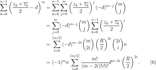 \begin{aligned} \sum_{k=0}^{n-1} \left(\frac{z_k + \overline{z_k}}{2}-d\right)^m &= \sum_{k=0}^{n-1} \sum_{j = 0}^m\left(\frac{z_k + \overline{z_k}}{2}\right)^j (-d)^{m-j} \binom{m}{j}\\  &= \sum_{j = 0}^m (-d)^{m-j} \binom{m}{j}\sum_{k=0}^{n-1} \left(\frac{z_k + \overline{z_k}}{2}\right)^j\\  &= \sum_{i = 0}^{\lceil{m/2}\rceil} (-d)^{m-2i} \binom{m}{2i} \left(\frac{R}{2}\right)^{2i}\binom{2i}{i} n\\  &= (-1)^m n \sum_{i = 0}^{\lceil{m/2}\rceil} \frac{m!}{(m-2i)!i!i!}d^{m-2i}\left(\frac{R}{2}\right)^{2i}.\quad\quad(6)\end{aligned}