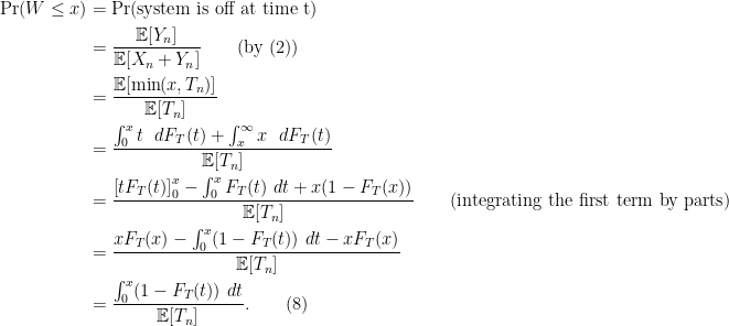 \begin{aligned} \text{Pr}(W \leq x) &= \text{Pr(system is off at time t)}\\  &= \frac{\mathbb{E}[Y_n]}{\mathbb{E}[X_n+Y_n]} \quad\quad \text{(by (2))}\\  &= \frac{\mathbb{E}[\min(x,T_n)]}{\mathbb{E}[T_n]}\\  &= \frac{\int_0^{x} t\ \ dF_T(t) + \int_x^{\infty} x\ \ dF_T(t) }{\mathbb{E}[T_n]}\\  &= \frac{ \left[tF_T(t) \right]_{0}^x - \int_0^xF_T(t)\ dt + x(1-F_T(x))}{\mathbb{E}[T_n]}\quad \quad \text{(integrating the first term by parts)}  \\&= \frac{xF_T(x) - \int_0^x (1-F_T(t))\ dt - xF_T(x)}{\mathbb{E}[T_n]}\\  &= \frac{\int_0^x (1-F_T(t))\ dt }{\mathbb{E}[T_n]}.\quad\quad(8)\end{aligned}