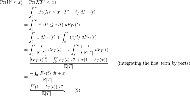 \begin{aligned} \text{Pr}(W \leq x) &= \text{Pr}(XT^* \leq x)\\&= \int_0^{\infty} \text{Pr}(Xt \leq x \mid T^* = t)\ dF_{T^*}(t)\\&= \int_0^{\infty} \text{Pr}(U \leq x/t)\ dF_{T^*}(t)\\&=\int_0^x 1\ dF_{T^*}(t) + \int_x^{\infty} (x/t)\ dF_{T^*}(t)\\&=\int_0^x \frac{t}{\mathbb{E}[T]}\ dF_T(t) + x\int_x^{\infty} \frac{1}{t}\frac{t}{\mathbb{E}[T]}\ dF_T(t)\\&= \frac{\left[tF_T(t)\right]_0^x - \int_0^x F_T(t)\ dt + x(1-F_T(x))}{\mathbb{E}[T]} \quad\quad \text{(integrating the first term by parts)}\\&= \frac{- \int_0^xF_T(t)\ dt + x}{\mathbb{E}[T]}\\&= \frac{\int_0^x (1-F_T(t))\ dt }{\mathbb{E}[T]}.\quad\quad(9)\end{aligned}