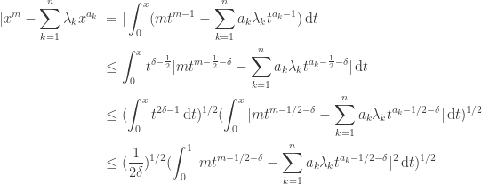 \begin{aligned} |x^m - \sum_{k=1}^{n} \lambda_k x^{a_k}| & = |\int_{0}^{x} (mt^{m-1} - \sum_{k=1}^{n} a_k \lambda_{k} t^{a_k-1}) \, \mathrm{d}t \ & \le \int_{0}^{x} t^{\delta-\frac{1}{2}} |mt^{m-\frac{1}{2}-\delta} - \sum_{k=1}^{n} a_k \lambda_k t^{a_k - \frac{1}{2} - \delta}| \, \mathrm{d} t\ & \le (\int_{0}^{x} t^{2\delta - 1} \, \mathrm{d}t)^{1/2} (\int_{0}^{x} |mt^{m-1/2 -\delta} - \sum_{k=1}^{n} a_k \lambda_k t^{a_k-1/2-\delta}| \, \mathrm{d}t)^{1/2} \ & \le (\frac{1}{2\delta})^{1/2} (\int_{0}^{1} |mt^{m-1/2-\delta} - \sum_{k=1}^{n} a_k \lambda_k t^{a_k-1/2 -\delta} |^2 \, \mathrm{d}t)^{1/2} \end{aligned}