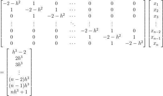 \begin{aligned}  &\begin{bmatrix}    -2-h^2&1&0&\cdots&0&0&0\\    1&-2-h^2&1&\cdots&0&0&0\\    0&1&-2-h^2&\cdots&0&0&0\\    \vdots&\vdots&\vdots&\ddots&\vdots&\vdots\\    0&0&0&\cdots&-2-h^2&1&0\\    0&0&0&\cdots&1&-2-h^2&1\\    0&0&0&\cdots&0&1&-2-h^2    \end{bmatrix}\begin{bmatrix}  x_1\\  x_2\\  x_3\\  \vdots\\  x_{n-2}\\  x_{n-1}\\  x_n  \end{bmatrix}\\  &=\begin{bmatrix}    h^3-2\\    2h^3\\    3h^3\\    \vdots\\    (n-2)h^3\\    (n-1)h^3\\    nh^3+1    \end{bmatrix}\end{aligned}