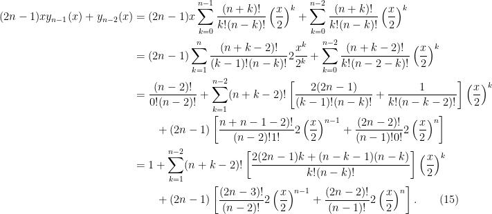\begin{aligned}  (2n-1)xy_{n-1}(x) + y_{n-2}(x) &= (2n-1)x\sum_{k=0}^{n-1} \frac{(n+k)!}{k!(n-k)!} \left(\frac{x}{2}\right)^k + \sum_{k=0}^{n-2} \frac{(n+k)!}{k!(n-k)!} \left(\frac{x}{2}\right)^k\\  &=(2n-1)\sum_{k=1}^n \frac{(n+k-2)!}{(k-1)!(n-k)!}2\frac{x^k}{2^k}  + \sum_{k=0}^{n-2} \frac{(n+k-2)!}{k!(n-2-k)!}\left(\frac{x}{2}\right)^k\\  &= \frac{(n-2)!}{0!(n-2)!} + \sum_{k=1}^{n-2} (n+k-2)! \left[  \frac{2(2n-1)}{(k-1)!(n-k)!} + \frac{1}{k!(n-k-2)!}\right] \left(\frac{x}{2}\right)^k \\  & \quad \quad + (2n-1) \left[\frac{n + n -1-2)!}{(n-2)!1!}2 \left(\frac{x}{2}\right)^{n-1} + \frac{(2n-2)!}{(n-1)!0!}2\left(\frac{x}{2}\right)^n\right]\\  &= 1 + \sum_{k=1}^{n-2} (n+k-2)! \left[\frac{2(2n-1)k + (n-k-1)(n-k)}{k!(n-k)!}\right]\left(\frac{x}{2}\right)^k\\  & \quad \quad + (2n-1) \left[ \frac{(2n-3)!}{(n-2)!}2\left(\frac{x}{2}\right)^{n-1} + \frac{(2n-2)!}{(n-1)!}2\left(\frac{x}{2}\right)^n\right].\quad\quad(15)  \end{aligned}