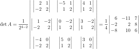 \begin{aligned}  \det A&=\displaystyle\frac{1}{2^{4-2}}\begin{vmatrix}  \left|\!\!\begin{array}{rc}  2&1\\  -2&2  \end{array}\!\!\right|&\left|\!\!\begin{array}{rc}  -5&1\\  1&2  \end{array}\!\!\right|&  \left|\!\!\begin{array}{cc}  4&1\\  1&2\end{array}\!\!\right|\\  ~&~&~\\  \left|\!\!\begin{array}{rr}  1&-2  \\-2&2\end{array}\!\!\right|  &\left|\!\!\begin{array}{cr}  0&-2\\1  &2  \end{array}\!\!\right|  &\left|\!\!\begin{array}{cr}  3&-2\\  1&2\end{array}\!\!\right|\\  ~&~&~\\  \left|\!\!\begin{array}{rc}  -4&0\\  -2&2  \end{array}\!\!\right|  &\left|\!\!\begin{array}{cc}  5&0\\  1&2\end{array}\!\!\right|  &\left|\!\!\begin{array}{cc}  3&0\\  1&2  \end{array}\!\!\right|\end{vmatrix}=\frac{1}{4}\left|\!\!\begin{array}{rrc}    6&-11&7\\    -2&2&8\\    -8&10&6    \end{array}\!\!\right|\end{aligned}