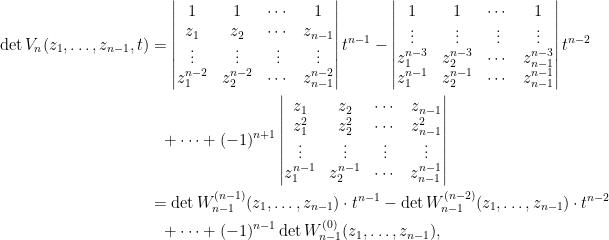 \begin{aligned}  \det V_{n}(z_1,\ldots,z_{n-1},t)&=\begin{vmatrix}  1&1&\cdots&1\\  z_1&z_2&\cdots&z_{n-1}\\  \vdots&\vdots&\vdots&\vdots\\  z_1^{n-2}&z_2^{n-2}&\cdots&z_{n-1}^{n-2}  \end{vmatrix}t^{n-1}-\begin{vmatrix}  1&1&\cdots&1\\  \vdots&\vdots&\vdots&\vdots\\  z_1^{n-3}&z_2^{n-3}&\cdots&z_{n-1}^{n-3}\\  z_1^{n-1}&z_2^{n-1}&\cdots&z_{n-1}^{n-1}  \end{vmatrix}t^{n-2}\\  &~~+\cdots+(-1)^{n+1}\begin{vmatrix}  z_1&z_2&\cdots&z_{n-1}\\  z_1^2&z_2^2&\cdots&z_{n-1}^2\\  \vdots&\vdots&\vdots&\vdots\\  z_1^{n-1}&z_2^{n-1}&\cdots&z_{n-1}^{n-1}  \end{vmatrix}\\  &=\det W_{n-1}^{(n-1)}(z_1,\ldots,z_{n-1})\cdot t^{n-1}-\det W_{n-1}^{(n-2)}(z_1,\ldots,z_{n-1})\cdot t^{n-2}\\  &~~+\cdots+(-1)^{n-1}\det W_{n-1}^{(0)}(z_1,\ldots,z_{n-1}),\end{aligned}