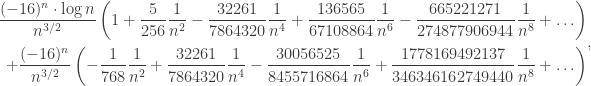 \begin{aligned}  \frac{(-16)^n \cdot \log n}{n^{3/2}}  \left( 1 + \frac{5}{256} \frac{1}{n^2} - \frac{32261}{7864320} \frac{1}{n^4}  + \frac{136565}{67108864} \frac{1}{n^6} - \frac{665221271}{274877906944} \frac{1}{n^8} + \ldots \right)\\  +\frac{(-16)^n}{n^{3/2}} \left( -\frac{1}{768} \frac{1}{n^2} + \frac{32261}{7864320} \frac{1}{n^4}  - \frac{30056525}{8455716864}  \frac{1}{n^6} + \frac{1778169492137}{346346162749440}  \frac{1}{n^8} + \ldots \right) \end{aligned},