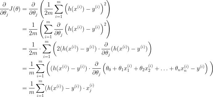 \begin{aligned}  \frac{\partial}{\partial \theta_j}J(\theta) &= \frac{\partial}{\partial \theta_j} \left( \frac{1}{2m}\sum_{i=1}^{m} \left( h(x^{(i)}) - y^{(i)} \right)^2 \right) \\  &= \frac{1}{2m} \left(\sum_{i=1}^{m} \frac{\partial}{\partial \theta_j} \left(h(x^{(i)}) - y^{(i)} \right)^2 \right) \\  &= \frac{1}{2m} \cdot\sum_{i=1}^{m} \left( 2 (h(x^{(i)}) - y^{(i)}) \cdot \frac{\partial}{\partial \theta_j} (h(x^{(i)}) - y^{(i)}) \right) \\  &= \frac{1}{m} \sum_{i=1}^{m} \left( (h(x^{(i)}) - y^{(i)}) \cdot \frac{\partial}{\partial \theta_j} \left( \theta_0 + \theta_1 x^{(i)}_1 +\theta_2 x^{(i)}_2 + \ldots + \theta_n x^{(i)}_n - y^{(i)}\right) \text{}\right) \\  &= \frac{1}{m} \sum_{i=1}^{m} (h(x^{(i)}) - y^{(i)}) \cdot x^{(i)}_j  \end{aligned}