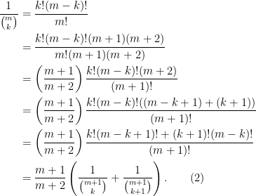 \begin{aligned}  \frac{1}{\binom{m}{k}} &= \frac{k!(m-k)!}{m!}\\  &= \frac{k!(m-k)!(m+1)(m+2)}{m!(m+1)(m+2)}\\  &= \left(\frac{m+1}{m+2}\right)\frac{k!(m-k)!(m+2)}{(m+1)!}\\  &= \left(\frac{m+1}{m+2}\right)\frac{k!(m-k)!((m-k+1) + (k+1))}{(m+1)!}\\  &=\left(\frac{m+1}{m+2}\right)\frac{k!(m-k+1)! + (k+1)!(m-k)!}{(m+1)!}\\  &= \frac{m+1}{m+2}\left(\frac{1}{\binom{m+1}{k}}+ \frac{1}{\binom{m+1}{k+1}}\right).\quad\quad(2)  \end{aligned}
