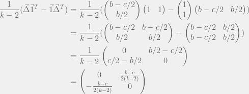 \begin{aligned}  \frac{1}{k-2}(\vec{\Delta}\vec{1}^T - \vec{1}\vec{\Delta}^T) & = \frac{1}{k-2}(\begin{pmatrix}b - c/2 \\ b/2\end{pmatrix}\begin{pmatrix}1 & 1\end{pmatrix} - \begin{pmatrix}1 \\ 1\end{pmatrix} \begin{pmatrix}b - c/2 & b/2\end{pmatrix}) \\  & = \frac{1}{k-2}(\begin{pmatrix}b - c/2 & b - c/2 \\ b/2 & b/2\end{pmatrix} - \begin{pmatrix}b - c/2 & b/2 \\ b - c/2 & b/2\end{pmatrix}) \\  & = \frac{1}{k-2}\begin{pmatrix} 0 & b/2 - c/2 \\ c/2 - b/2 & 0 \end{pmatrix} \\  & = \begin{pmatrix} 0 & \frac{b - c}{2(k - 2)} \\ -\frac{b - c}{2(k - 2)} & 0 \end{pmatrix}  \end{aligned}