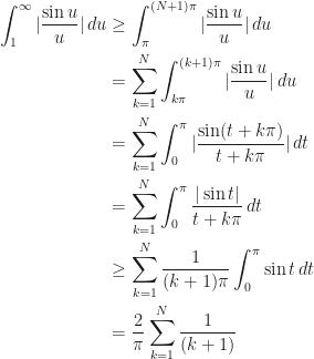 \begin{aligned}  \int_1^\infty |\frac{\sin u}{u}|\,du&\geq\int_\pi^{(N+1)\pi}|\frac{\sin u}{u}|\,du\\  &=\sum_{k=1}^N\int_{k\pi}^{(k+1)\pi}|\frac{\sin u}{u}|\,du\\  &=\sum_{k=1}^N\int_0^\pi|\frac{\sin(t+k\pi)}{t+k\pi}|\,dt\\  &=\sum_{k=1}^N\int_0^\pi\frac{|\sin t|}{t+k\pi}\,dt\\  &\geq\sum_{k=1}^N\frac{1}{(k+1)\pi}\int_0^\pi\sin t\,dt\\  &=\frac{2}{\pi}\sum_{k=1}^N\frac{1}{(k+1)}  \end{aligned}