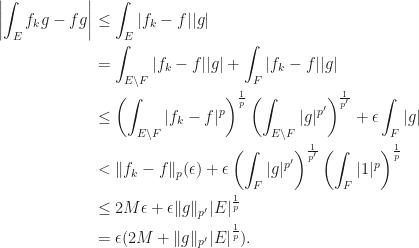 \begin{aligned}  \left|\int_E f_kg-fg\right|&\leq\int_E|f_k-f||g|\\  &=\int_{E\setminus F}|f_k-f||g|+\int_F|f_k-f||g|\\  &\leq\left(\int_{E\setminus F}|f_k-f|^p\right)^\frac{1}{p}\left(\int_{E\setminus F}|g|^{p'}\right)^\frac{1}{p'}+\epsilon\int_F |g|\\  &<\|f_k-f\|_p(\epsilon)+\epsilon\left(\int_F|g|^{p'}\right)^\frac{1}{p'}\left(\int_F |1|^p\right)^\frac{1}{p}\\  &\leq 2M\epsilon+\epsilon\|g\|_{p'}|E|^\frac{1}{p}\\  &=\epsilon(2M+\|g\|_{p'}|E|^\frac{1}{p}).  \end{aligned}