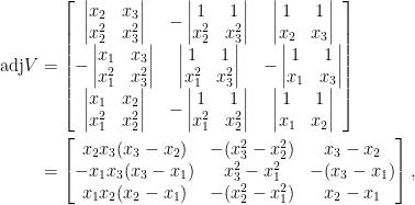 \begin{aligned}  \mathrm{adj}V&=\begin{bmatrix}  \begin{vmatrix}  x_2&x_3\\  x_2^2&x_3^2  \end{vmatrix}&-\begin{vmatrix}  1&1\\  x_2^2&x_3^2  \end{vmatrix}&\begin{vmatrix}  1&1\\  x_2&x_3  \end{vmatrix}\\  -\begin{vmatrix}  x_1&x_3\\  x_1^2&x_3^2  \end{vmatrix}&\begin{vmatrix}  1&1\\  x_1^2&x_3^2  \end{vmatrix}&-\begin{vmatrix}  1&1\\  x_1&x_3  \end{vmatrix}\\  \begin{vmatrix}  x_1&x_2\\  x_1^2&x_2^2  \end{vmatrix}&-\begin{vmatrix}  1&1\\  x_1^2&x_2^2  \end{vmatrix}&\begin{vmatrix}  1&1\\  x_1&x_2  \end{vmatrix}  \end{bmatrix}\\  &=\begin{bmatrix}  x_2x_3(x_3-x_2)&-(x_3^2-x_2^2)&x_3-x_2\\  -x_1x_3(x_3-x_1)&x_3^2-x_1^2&-(x_3-x_1)\\  x_1x_2(x_2-x_1)&-(x_2^2-x_1^2)&x_2-x_1  \end{bmatrix},\end{aligned}