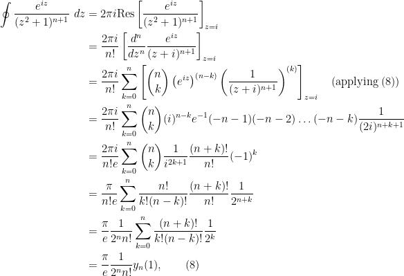 \begin{aligned}  \oint \frac{e^{iz}}{(z^2+1)^{n+1}}\ dz &= 2\pi i \text{Res} \left[ \frac{e^{iz}}{(z^2+1)^{n+1}} \right]_{z=i}\\  &= \frac{2\pi i}{n!} \left[\frac{d^n}{dz^n}\frac{e^{iz}}{(z+i)^{n+1}} \right]_{z=i}\\  &= \frac{2\pi i}{n!} \sum_{k=0}^n \left[\binom{n}{k}\left(e^{iz}\right)^{(n-k)} \left(\frac{1}{(z+i)^{n+1}}\right)^{(k)}\right]_{z=i} \quad\text{(applying (8))}\\  &= \frac{2\pi i}{n!} \sum_{k=0}^n \binom{n}{k} (i)^{n-k} e^{-1} (-n-1)(-n-2)\ldots (-n-k) \frac{1}{(2i)^{n+k+1}}\\  &= \frac{2\pi i}{n!e} \sum_{k=0}^n \binom{n}{k}\frac{1}{i^{2k+1}}\frac{(n+k)!}{n!}(-1)^k\\  &= \frac{\pi}{n!e} \sum_{k=0}^n \frac{n!}{k!(n-k)!}\frac{(n+k)!}{n!}\frac{1}{2^{n+k}}\\  &= \frac{\pi}{e} \frac{1}{2^n n!}\sum_{k=0}^n \frac{(n+k)!}{k!(n-k)!}\frac{1}{2^k}\\  &= \frac{\pi}{e} \frac{1}{2^n n!} y_n(1), \quad\quad(8)\end{aligned}