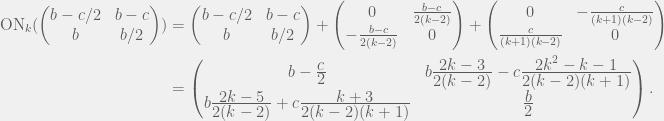 \begin{aligned}  \text{ON}_k(\begin{pmatrix}b - c/2 & b - c \\ b & b/2\end{pmatrix})   & = \begin{pmatrix}b - c/2 & b - c \\ b & b/2\end{pmatrix}   + \begin{pmatrix} 0 & \frac{b - c}{2(k - 2)} \\ -\frac{b - c}{2(k - 2)} & 0 \end{pmatrix}  + \begin{pmatrix}0 & -\frac{c}{(k + 1)(k-2)} \\ \frac{c}{(k + 1)(k-2)} & 0\end{pmatrix} \\  & = \begin{pmatrix}  b - \frac{\displaystyle c}{\displaystyle 2}   & b\frac{\displaystyle 2k - 3}{\displaystyle 2(k - 2)} - c\frac{\displaystyle 2k^2 - k - 1}{\displaystyle 2(k - 2)(k + 1)} \\  b\frac{\displaystyle 2k - 5}{\displaystyle 2(k - 2)} + c\frac{\displaystyle k + 3}{\displaystyle 2(k - 2)(k + 1)}   & \frac{\displaystyle b}{\displaystyle 2}  \end{pmatrix}.  \end{aligned}
