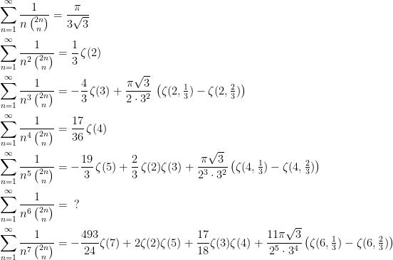 \begin{aligned}    &\sum_{n=1}^\infty \frac{1}{n\,\binom {2n}n} = \frac{\pi}{3\sqrt{3}}\\    &\sum_{n=1}^\infty \frac{1}{n^2\,\binom {2n}n} = \frac{1}{3}\,\zeta(2)\\    &\sum_{n=1}^\infty \frac{1}{n^3\,\binom {2n}n} = -\frac{4}{3}\,\zeta(3)+\frac{\pi\sqrt{3}}{2\cdot 3^2}\,\left(\zeta(2, \tfrac{1}{3})-\zeta(2,\tfrac{2}{3}) \right) \\    &\sum_{n=1}^\infty \frac{1}{n^4\,\binom {2n}n} = \frac{17}{36}\,\zeta(4)\\    &\sum_{n=1}^\infty \frac{1}{n^5\,\binom {2n}n} = -\frac{19}{3}\,\zeta(5) +\frac{2}{3}\,\zeta(2)\zeta(3)+\frac{\pi\sqrt{3}}{2^3\cdot 3^2}\left(\zeta(4, \tfrac{1}{3})-\zeta(4,\tfrac{2}{3}) \right)\\    &\sum_{n=1}^\infty \frac{1}{n^6\,\binom{2n}n} = \;\;?\\    &\sum_{n=1}^\infty \frac{1}{n^7\,\binom{2n}n} = -\frac{493}{24}\zeta(7)+2\zeta(2)\zeta(5)+\frac{17}{18}\zeta(3)\zeta(4)+\frac{11\pi\sqrt{3}}{2^5\cdot 3^4}\left(\zeta(6,\tfrac{1}{3})-\zeta(6,\tfrac{2}{3})\right)\\    \end{aligned}