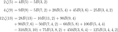 \begin{aligned}    2\,\zeta(5) &= 4B(5)-5B(3,2)\\[2.5mm]    4\,\zeta(9) &= 9B(9)-5B(7,2)+20B(5,4)+45B(3,6)-25B(3,4,2)\\[2.5mm]    12\,\zeta(13) &= 28B(13)-10B(11,2)+90B(9,4)\\&+90B(7,6)-50B(7,4,2)-60B(5,8)+100B(5,4,4)\\&-310B(3,10)+75B(3,8,2)+450B(3,6,4)-125B(3,4,4,2)\end{aligned}