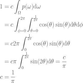 \begin{aligned}  1 &= c \int_{\Omega} p(\omega) \textrm{d}\omega \\  &=c \int_{\phi=0}^{2\pi} \int_{\theta=0}^{\frac{1}{2\pi}} \cos(\theta)\sin(\theta) \textrm{d}\theta \textrm{d}\phi \\  &= c 2 \pi \int_{0}^{\frac{1}{2\pi}} \cos(\theta)\sin(\theta) \textrm{d}\theta \\  &= c \pi \int_{0}^{\frac{1}{2\pi}} \sin(2\theta) \textrm{d}\theta = \frac{c}{\pi} \\  c &= \frac{1}{\pi}  \end{aligned}