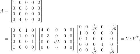 \begin{aligned}  A&=\begin{bmatrix}  1&0&0&0&2\\  0&0&3&0&0\\    0&0&0&0&0\\    0&4&0&0&0    \end{bmatrix}\\  &=\begin{bmatrix}    0&0&1&0\\    0&1&0&0\\    0&0&0&1\\    1&0&0&0    \end{bmatrix}\begin{bmatrix}    4&0&0&0&0\\    0&3&0&0&0\\    0&0&\sqrt{5}&0&0\\    0&0&0&0&0    \end{bmatrix}\begin{bmatrix}    0&0&\frac{1}{\sqrt{5}}&0&-\frac{2}{\sqrt{5}}\\    1&0&0&0&0\\    0&1&0&0&0\\    0&0&0&1&0\\    0&0&\frac{2}{\sqrt{5}}&0&\frac{1}{\sqrt{5}}    \end{bmatrix}=U\Sigma V^T,\end{aligned}