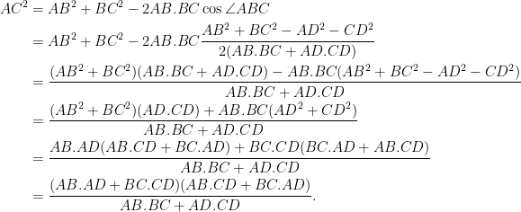 \begin{aligned}  AC^2 &= AB^2 + BC^2 - 2AB.BC\cos \angle ABC\\  &= AB^2 + BC^2 - 2AB.BC \frac{AB^2 + BC^2 - AD^2 - CD^2}{2(AB.BC + AD.CD)}\\  &= \frac{(AB^2+BC^2)(AB.BC + AD.CD) - AB.BC(AB^2 + BC^2 - AD^2 - CD^2)}{AB.BC + AD.CD}\\  &= \frac{(AB^2+BC^2)(AD.CD) + AB.BC(AD^2 + CD^2)}{AB.BC + AD.CD}\\  &= \frac{AB.AD(AB.CD+BC.AD) + BC.CD(BC.AD+AB.CD)}{AB.BC + AD.CD}\\  &= \frac{(AB.AD+BC.CD)(AB.CD+BC.AD)}{AB.BC + AD.CD}.\\  \end{aligned}