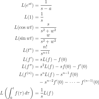 \begin{aligned}  L(e^{at})&=\frac{1}{s-a}\\  L(1)&=\frac{1}{s}\\  L(\cos wt)&=\frac{s}{s^2+w^2}\\  L(\sin wt)&=\frac{w}{s^2+w^2}\\  L(t^n)&=\frac{n!}{s^{n+1}}\\  L(f')&=sL(f)-f(0)\\  L(f'')&=s^2L(f)-sf(0)-f'(0)\\  L(f^{(n)})&=s^nL(f)-s^{n-1}f(0)\\  &\quad -s^{n-2}f'(0)-\dots-f^{(n-1)}(0)\\  L\left(\int_0^t f(\tau)\,d\tau\right)&=\frac{1}{s}L(f)  \end{aligned}