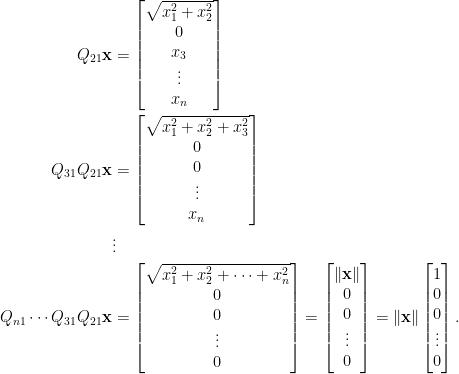 \begin{aligned}  Q_{21}\mathbf{x}&=\begin{bmatrix}  \sqrt{x_1^2+x_2^2}\\    0\\    x_3\\    \vdots\\    x_n    \end{bmatrix}\\    Q_{31}Q_{21}\mathbf{x}&=\begin{bmatrix}    \sqrt{x_1^2+x_2^2+x_3^2}\\    0\\    0\\    \vdots\\    x_n    \end{bmatrix}\\    &\vdots\\    Q_{n1}\cdots Q_{31}Q_{21}\mathbf{x}&=\begin{bmatrix}    \sqrt{x_1^2+x_2^2+\cdots+x_n^2}\\    0\\    0\\    \vdots\\    0    \end{bmatrix}=\begin{bmatrix}    \Vert\mathbf{x}\Vert\\    0\\    0\\    \vdots\\    0    \end{bmatrix}=\Vert\mathbf{x}\Vert\begin{bmatrix}    1\\    0\\    0\\    \vdots\\    0    \end{bmatrix}.\end{aligned}