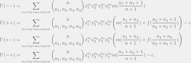 \begin{aligned}  U(--) & =  \sum_{n_1 + n_2 + n_3 + n_4 = n} {n \choose n_1, n_2, n_3, n_4} x_1^{n_1}x_2^{n_2}x_3^{n_3}x_4^{n_4} m(\frac{n_1 + n_4 + 1}{n + 1}) \\  U(++) & =  \sum_{n_1 + n_2 + n_3 + n_4 = n} {n \choose n_1, n_2, n_3, n_4} x_1^{n_1}x_2^{n_2}x_3^{n_3}x_4^{n_4} \Bigg( m(\frac{n_1 + n_4}{n + 1}) + f(\frac{n_2 + n_4 + 1}{n_2 + n_3 + 1})\Bigg) - c \\  U(+-) & =  \sum_{n_1 + n_2 + n_3 + n_4 = n} {n \choose n_1, n_2, n_3, n_4} x_1^{n_1}x_2^{n_2}x_3^{n_3}x_4^{n_4} \Bigg( m(\frac{n_1 + n_4}{n + 1}) + f(\frac{n_2 + n_4}{n_2 + n_3 + 1})\Bigg) \\  U(-+) & = \sum_{n_1 + n_2 + n_3 + n_4 = n} {n \choose n_1, n_2, n_3, n_4} x_1^{n_1}x_2^{n_2}x_3^{n_3}x_4^{n_4} m(\frac{n_1 + n_4 + 1}{n + 1}) - c,  \end{aligned}