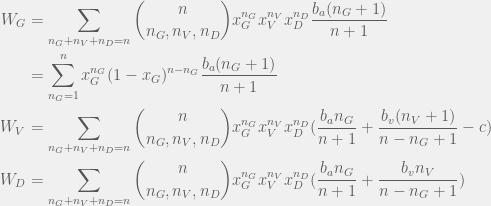 \begin{aligned}  W_G & = \sum_{n_G + n_V + n_D = n} \binom{n}{n_G,n_V,n_D} x_G^{n_G} x_V^{n_V} x_D^{n_D} \frac{b_a (n_G + 1)}{n + 1} \\  & = \sum_{n_G = 1}^n x_G^{n_G}(1 - x_G)^{n - n_G} \frac{b_a (n_G + 1)}{n + 1} \\  W_V & = \sum_{n_G + n_V + n_D = n} \binom{n}{n_G,n_V,n_D} x_G^{n_G} x_V^{n_V} x_D^{n_D} ( \frac{b_a n_G}{n + 1} + \frac{b_v (n_V + 1)}{n - n_G + 1} - c ) \\  W_D & = \sum_{n_G + n_V + n_D = n} \binom{n}{n_G,n_V,n_D} x_G^{n_G} x_V^{n_V} x_D^{n_D} ( \frac{b_a n_G}{n + 1} + \frac{b_v n_V}{n - n_G + 1} ) \\  \end{aligned}