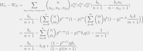 \begin{aligned}  W_G - W_D & = \sum_{n_G + n_V + n_D = n} \binom{n}{n_G,n_V,n_D} x_G^{n_G} x_V^{n_V} x_D^{n_D} (\frac{b_a}{n + 1}  - \frac{b_v n_V}{n - n_G + 1}) \\  & = \frac{b_a}{n + 1} - \Big( \sum_{m = 0}^n \binom{n}{m} p^{n - m} (1 - p)^m \Big( \sum_{k = 0}^m \binom{m}{k} q^k(1 - q)^{m - k} \frac{b_v k }{m + 1} \Big) \Big) \\  & = \frac{b_a}{n + 1} - \sum_{m = 0}^n \binom{n}{m} p^{n - m} (1 - p)^m  b_v q (1 - \frac{1}{m + 1}) \\  & = \frac{b_a}{n + 1}  - b_v q + \frac{(1 - p^{n + 1}) q b_v}{(1 - p)(n + 1)}.  \end{aligned}