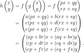 \begin{aligned}  h\left(\begin{matrix}    x\\    y    \end{matrix}\right)&=f\left(g\left(\begin{matrix}    x\\    y    \end{matrix}\right)\right)=f\left(\begin{matrix}    px+qy\\    rx+sy    \end{matrix}\right)\\  &=\left(\begin{matrix}    a(px+qy)+b(rx+sy)\\    c(px+qy)+d(rx+sy)\\  e(px+qy)+f(rx+sy)    \end{matrix}\right)\\  &=\left(\begin{matrix}    (ap+br)x+(aq+bs)y\\  (cp+dr)x+(cq+ds)y\\  (ep+fr)x+(eq+fs)y    \end{matrix}\right).\end{aligned}